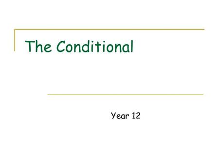 The Conditional Year 12. What is the Conditional? The Conditional is a verb form used to talk about things that would happen or that would be true under.