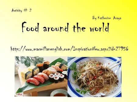 Activity # 2 By Katherine Araya Food around the world http://www.macmillanenglish.com/InspirationNew.aspx?id=27956.