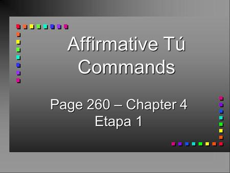 Affirmative Tú Commands Page 260 – Chapter 4 Etapa 1.