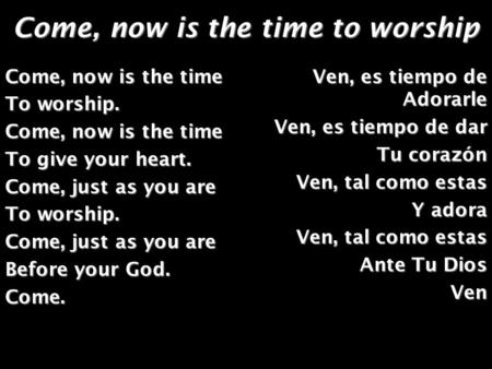 Come, now is the time to worship Come, now is the time To worship. Come, now is the time To give your heart. Come, just as you are To worship. Come, just.