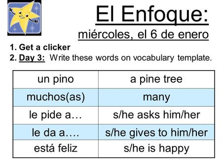 El Enfoque: miércoles, el 6 de enero 1.Get a clicker 2.Day 3: Write these words on vocabulary template. un pinoa pine tree muchos(as)many le pide a…s/he.