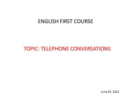 ENGLISH FIRST COURSE TOPIC: TELEPHONE CONVERSATIONS June 24, 2012.