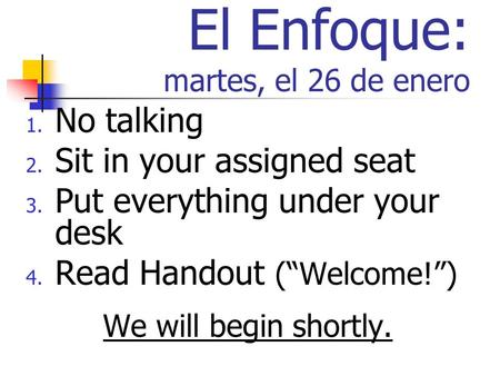 El Enfoque: martes, el 26 de enero 1. No talking 2. Sit in your assigned seat 3. Put everything under your desk 4. Read Handout (Welcome!) We will begin.
