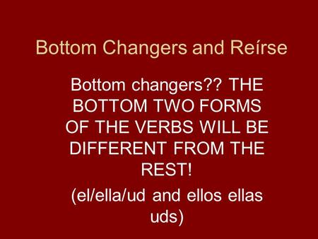 Bottom Changers and Reírse Bottom changers?? THE BOTTOM TWO FORMS OF THE VERBS WILL BE DIFFERENT FROM THE REST! (el/ella/ud and ellos ellas uds)