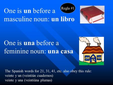 One is un before a masculine noun: un libro One is una before a feminine noun: una casa The Spanish words for 21, 31, 41, etc. also obey this rule: veinte.