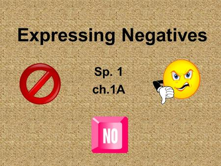 Expressing Negatives Sp. 1 ch.1A. Expressing Negatives To make any statement negative, simply place the word no in front of the verb or expression. Me.
