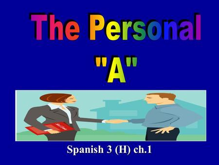 Spanish 3 (H) ch.1. The personal a is something that is used in Spanish when you have a: 1. direct object noun 2. that is a person 3. EXCEPT after a form.
