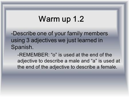 "Warm up 1.2 Describe one of your family members using 3 adjectives we just learned in Spanish. REMEMBER: ""o"" is used at the end of the adjective to describe."