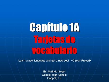 0 1 Capítulo 1A Tarjetas de vocabulario By: Malinda Seger Coppell High School Coppell, TX Learn a new language and get a new soul. ~Czech Proverb.