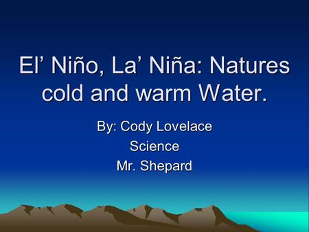 El Niño, La Niña: Natures cold and warm Water. By: Cody Lovelace Science Mr. Shepard.