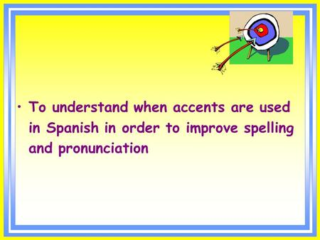 To understand when accents are used in Spanish in order to improve spelling and pronunciation.
