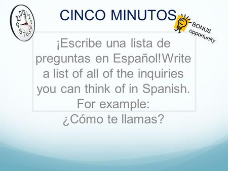 CINCO MINUTOS ¡Escribe una lista de preguntas en Español!Write a list of all of the inquiries you can think of in Spanish. For example: ¿Cómo te llamas?