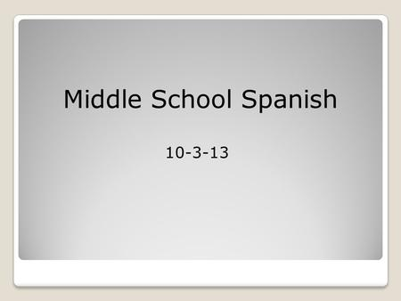 Middle School Spanish 10-3-13.