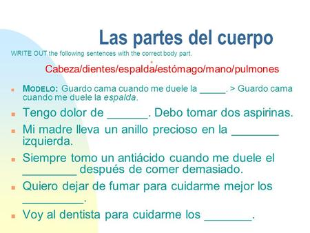Las partes del cuerpo WRITE OUT the following sentences with the correct body part. n Cabeza/dientes/espalda/estómago/mano/pulmones n M ODELO : Guardo.