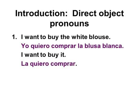 Introduction: Direct object pronouns 1.I want to buy the white blouse. Yo quiero comprar la blusa blanca. I want to buy it. La quiero comprar.