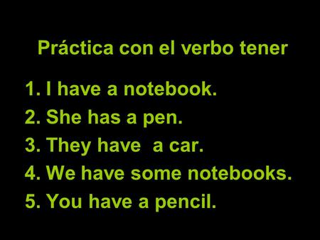 Práctica con el verbo tener 1.I have a notebook. 2.She has a pen. 3.They have a car. 4.We have some notebooks. 5.You have a pencil.