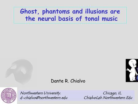 Ghost, phantoms and illusions are the neural basis of tonal music Dante R. Chialvo Northwestern University. Chicago, IL. ChialvoLab.Northwestern.Edu.