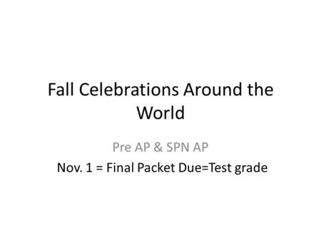 Fall Celebrations Around the World Pre AP & SPN AP Nov. 1 = Final Packet Due=Test grade.