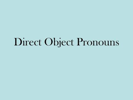Direct Object Pronouns. The object that directly receives the action of the verb is called the direct object. Bill hit the ball. Ball receives the action.