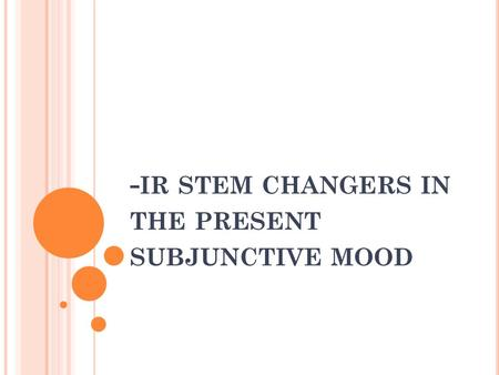 - IR STEM CHANGERS IN THE PRESENT SUBJUNCTIVE MOOD.