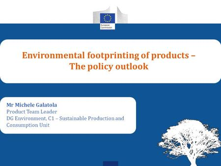 Environmental footprinting of products – The policy outlook Mr Michele Galatola Product Team Leader DG Environment, C1 – Sustainable Production and Consumption.