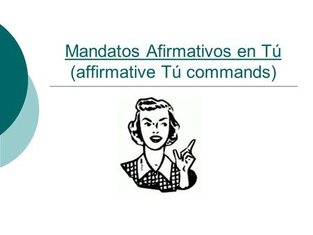 Mandatos Afirmativos en Tú (affirmative Tú commands)