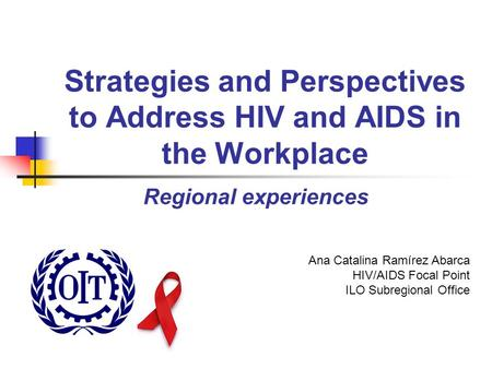 Strategies and Perspectives to Address HIV and AIDS in the Workplace Regional experiences Ana Catalina Ramírez Abarca HIV/AIDS Focal Point ILO Subregional.