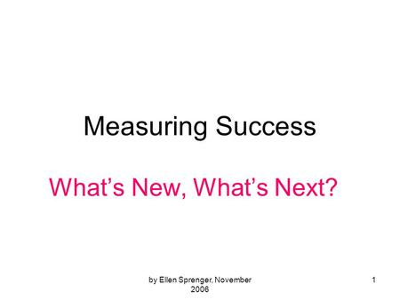 By Ellen Sprenger, November 2006 1 Measuring Success Whats New, Whats Next?
