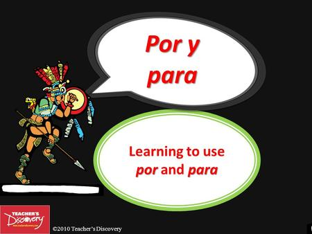 ©2010 Teachers Discovery porpara Learning to use por and para Por y para.
