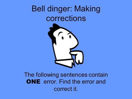 Bell dinger: Making corrections The following sentences contain ONE error. Find the error and correct it.