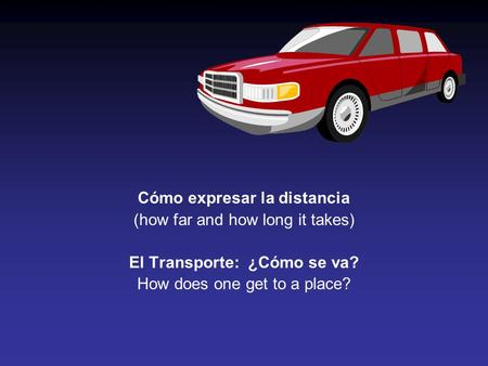 Cómo expresar la distancia (how far and how long it takes) El Transporte: ¿Cómo se va? How does one get to a place?