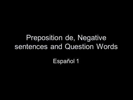 Preposition de, Negative sentences and Question Words Español 1.