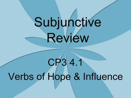 Subjunctive Review CP3 4.1 Verbs of Hope & Influence.