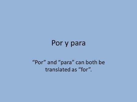 Por y para Por and para can both be translated as for.