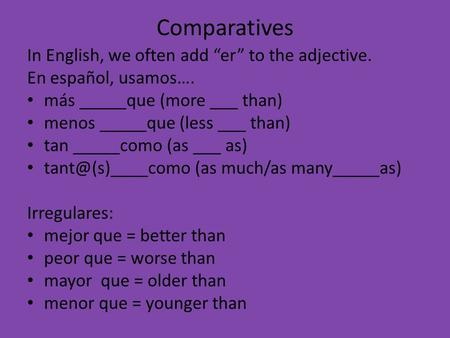 Comparatives In English, we often add er to the adjective. En español, usamos…. más _____que (more ___ than) menos _____que (less ___ than) tan _____como.
