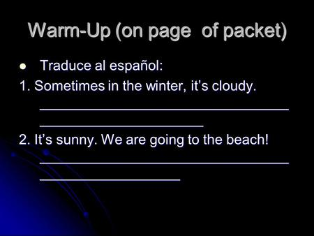 Warm-Up (on page of packet) Traduce al español: Traduce al español: 1. Sometimes in the winter, its cloudy. ________________________________ _____________________.