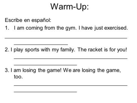 Warm-Up: Escribe en español: 1.I am coming from the gym. I have just exercised. _________________________________________ __________________ 2. I play.