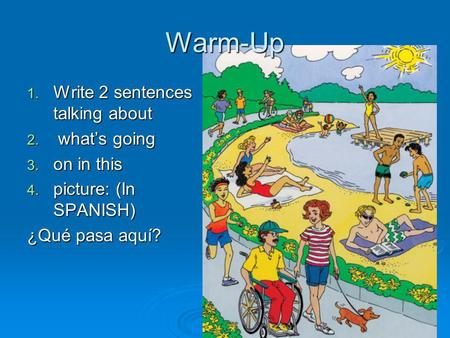 Warm-Up 1. Write 2 sentences talking about 2. whats going 3. on in this 4. picture: (In SPANISH) ¿Qué pasa aquí?