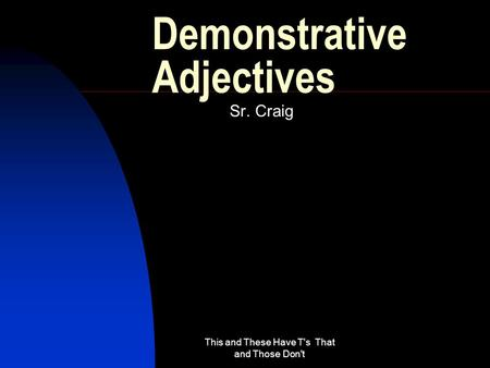 This and These Have T's That and Those Don't Demonstrative Adjectives Sr. Craig.