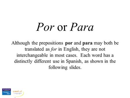 Por or Para Although the prepositions por and para may both be translated as for in English, they are not interchangeable in most cases. Each word has.