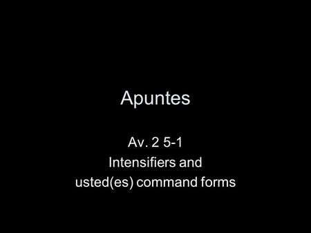 Apuntes Av. 2 5-1 Intensifiers and usted(es) command forms.