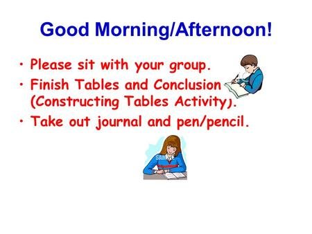 Good Morning/Afternoon! Please sit with your group. Finish Tables and Conclusion (Constructing Tables Activity). Take out journal and pen/pencil.