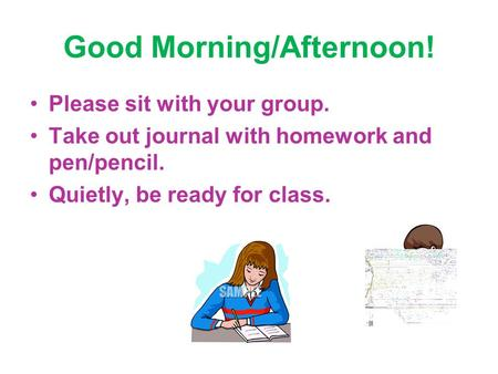 Good Morning/Afternoon! Please sit with your group. Take out journal with homework and pen/pencil. Quietly, be ready for class.
