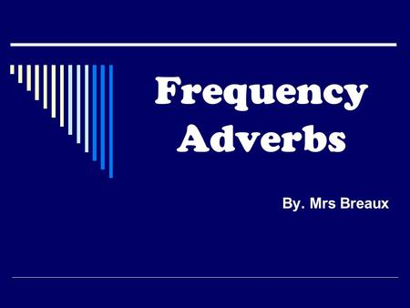 Frequency Adverbs By. Mrs Breaux. MEANING Use the frequency adverbs (FA) to talk about how often someone does something. Frequency adverbs (FA) can be.