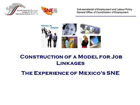 Sub-secretariat of Employment and Labour Policy General Office of Coordination of Employment Construction of a Model for Job Linkages The Experience of.