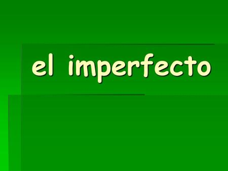 El imperfecto. USE IT TO TALK ABOUT THINGS YOU: USED TO DO HABITUALLY DID OFTEN DID.