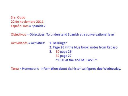 Sra. Oddo 22 de noviembre 2011 Español Dos = Spanish 2 Objectivos = Objectives: To understand Spanish at a conversational level. Actividades = Activities:
