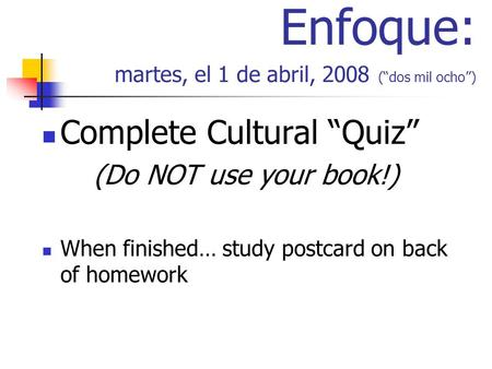 Enfoque: martes, el 1 de abril, 2008 (dos mil ocho) Complete Cultural Quiz (Do NOT use your book!) When finished… study postcard on back of homework.