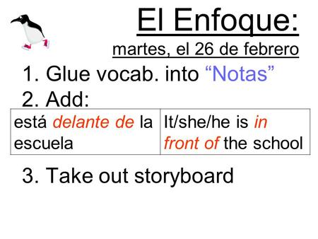 El Enfoque: martes, el 26 de febrero 1.Glue vocab. into Notas 2.Add: 3.Take out storyboard está delante de la escuela It/she/he is in front of the school.