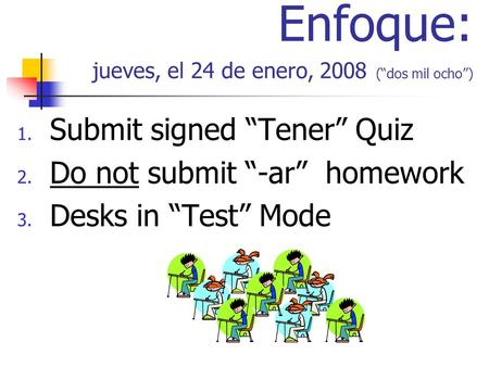 Enfoque: jueves, el 24 de enero, 2008 (dos mil ocho) 1. Submit signed Tener Quiz 2. Do not submit -ar homework 3. Desks in Test Mode.